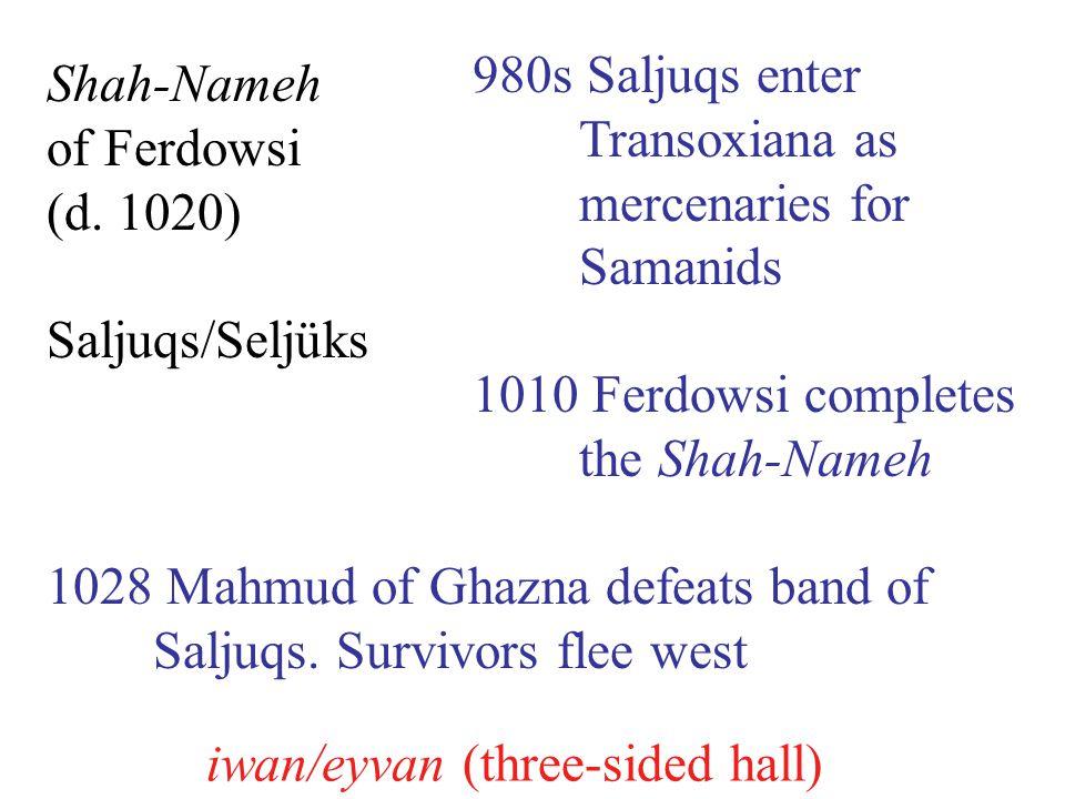 980s Saljuqs enter Transoxiana as mercenaries for Samanids 1010 Ferdowsi completes the Shah-Nameh 1028 Mahmud of Ghazna defeats band of Saljuqs.