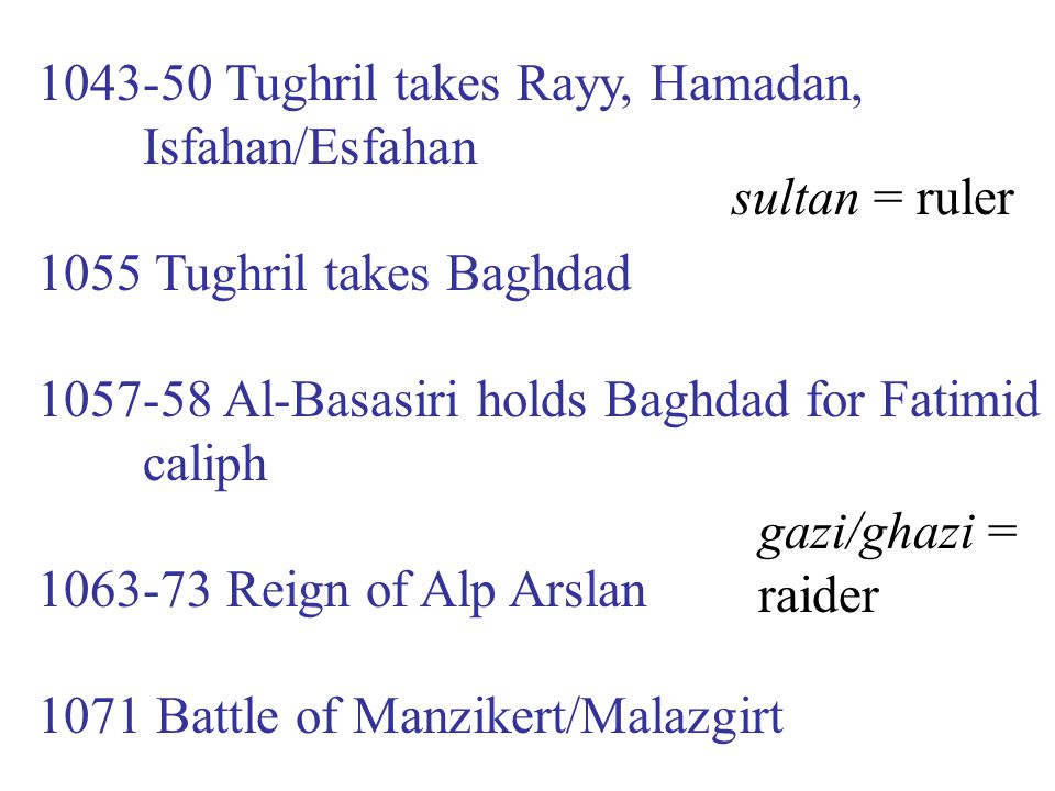 1043-50 Tughril takes Rayy, Hamadan, Isfahan/Esfahan 1055 Tughril takes Baghdad 1057-58 Al-Basasiri holds Baghdad for Fatimid caliph 1063-73 Reign of
