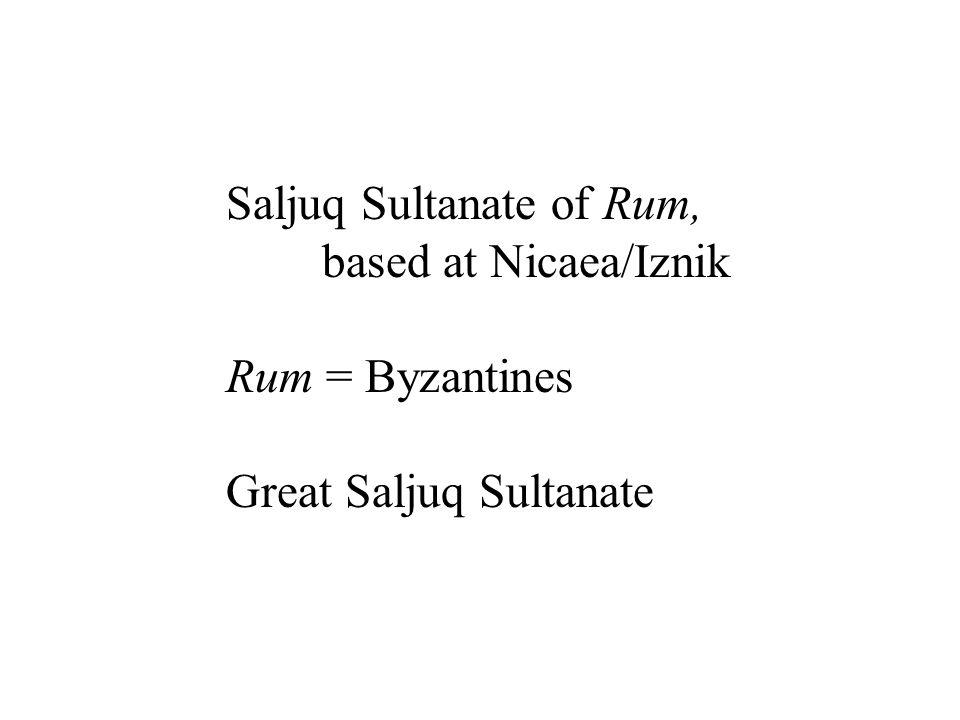 Saljuq Sultanate of Rum, based at Nicaea/Iznik Rum = Byzantines Great Saljuq Sultanate