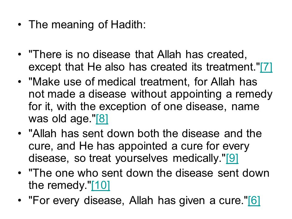 The meaning of Hadith: There is no disease that Allah has created, except that He also has created its treatment. [7][7] Make use of medical treatment, for Allah has not made a disease without appointing a remedy for it, with the exception of one disease, name was old age. [8][8] Allah has sent down both the disease and the cure, and He has appointed a cure for every disease, so treat yourselves medically. [9][9] The one who sent down the disease sent down the remedy. [10][10] For every disease, Allah has given a cure. [6][6]