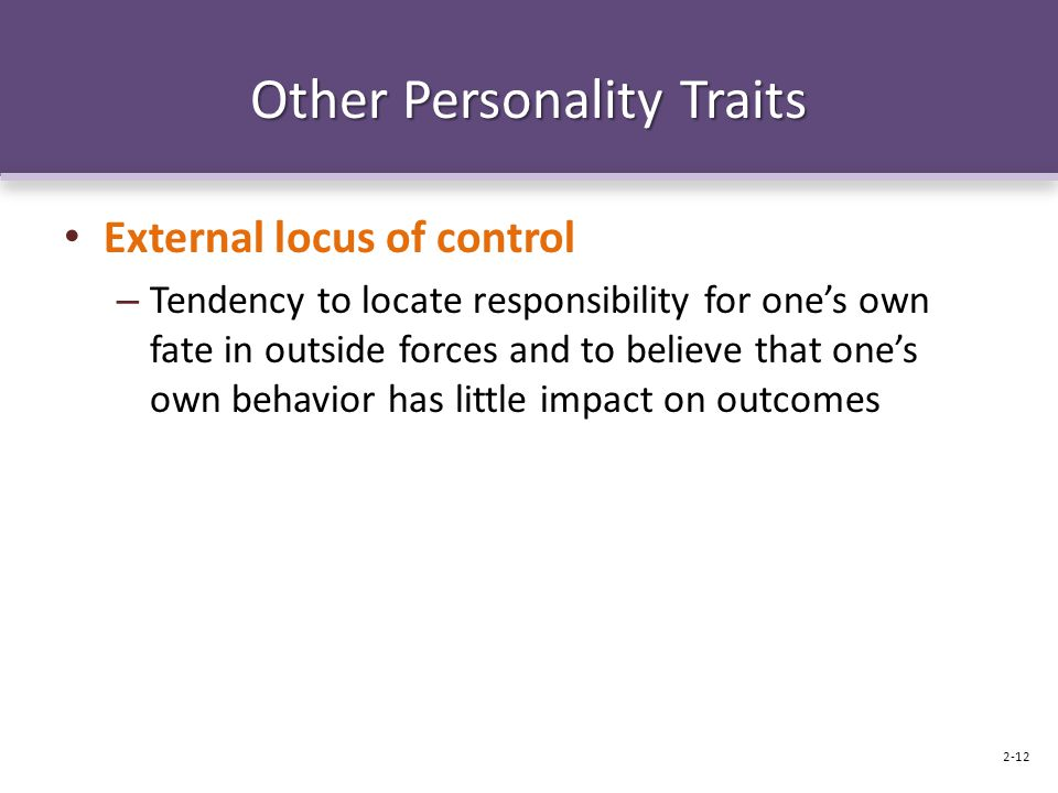 Other Personality Traits External locus of control – Tendency to locate responsibility for one's own fate in outside forces and to believe that one's own behavior has little impact on outcomes 2-12