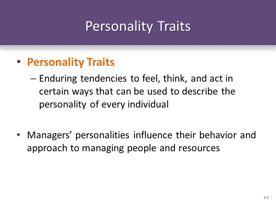 Personality Traits – Enduring tendencies to feel, think, and act in certain ways that can be used to describe the personality of every individual Managers' personalities influence their behavior and approach to managing people and resources 2-2