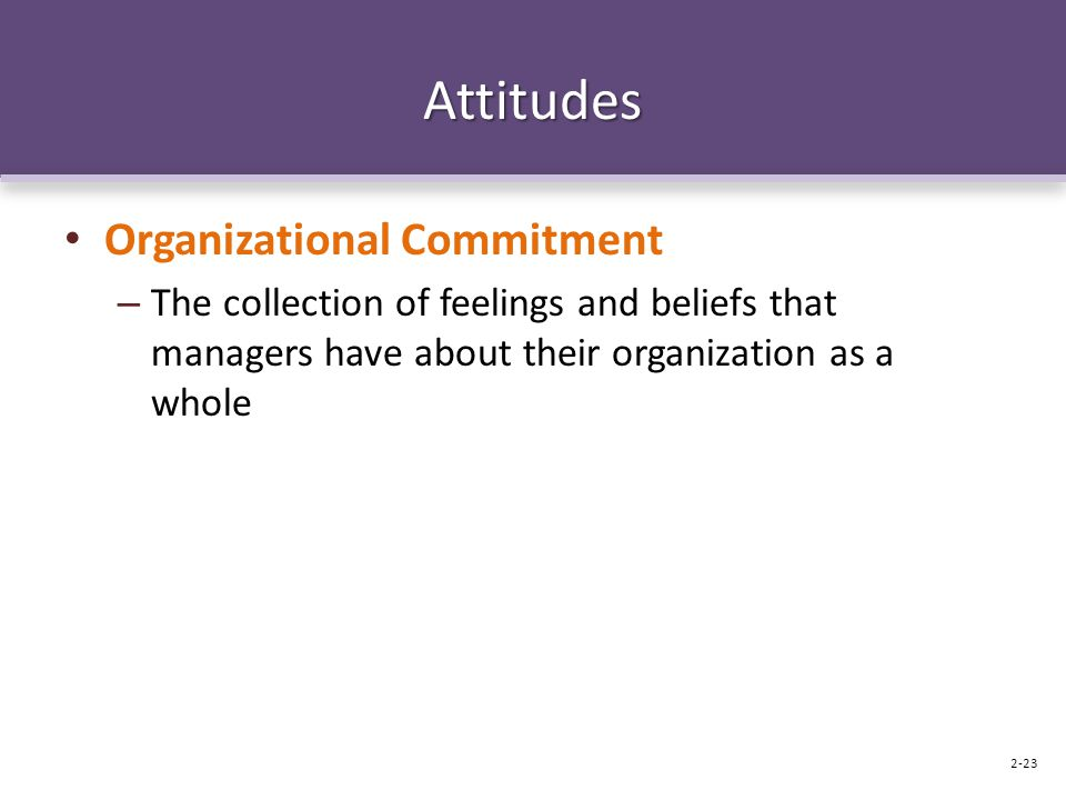 Attitudes Organizational Commitment – The collection of feelings and beliefs that managers have about their organization as a whole 2-23
