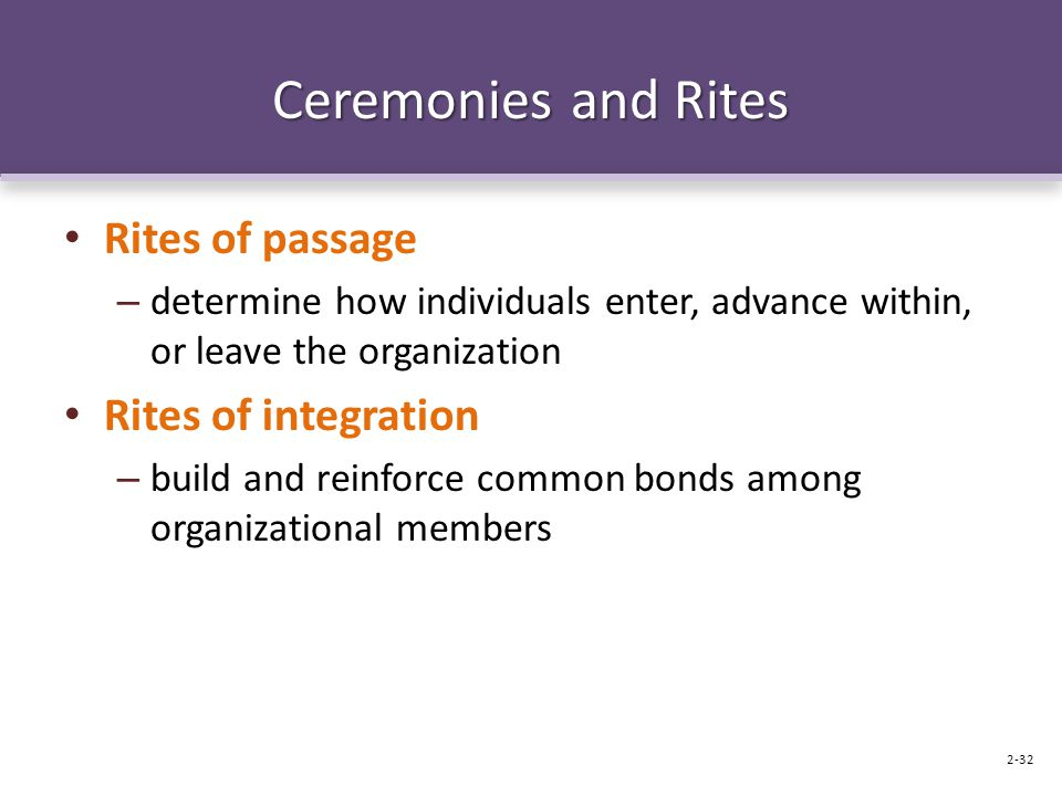 Ceremonies and Rites Rites of passage – determine how individuals enter, advance within, or leave the organization Rites of integration – build and reinforce common bonds among organizational members 2-32