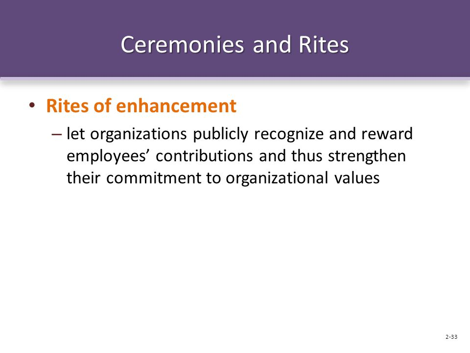 Ceremonies and Rites Rites of enhancement – let organizations publicly recognize and reward employees' contributions and thus strengthen their commitment to organizational values 2-33