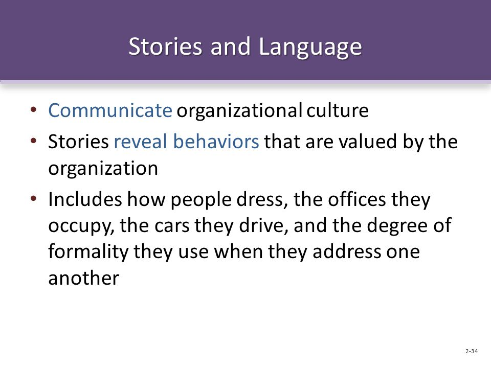 Stories and Language Communicate organizational culture Stories reveal behaviors that are valued by the organization Includes how people dress, the offices they occupy, the cars they drive, and the degree of formality they use when they address one another 2-34