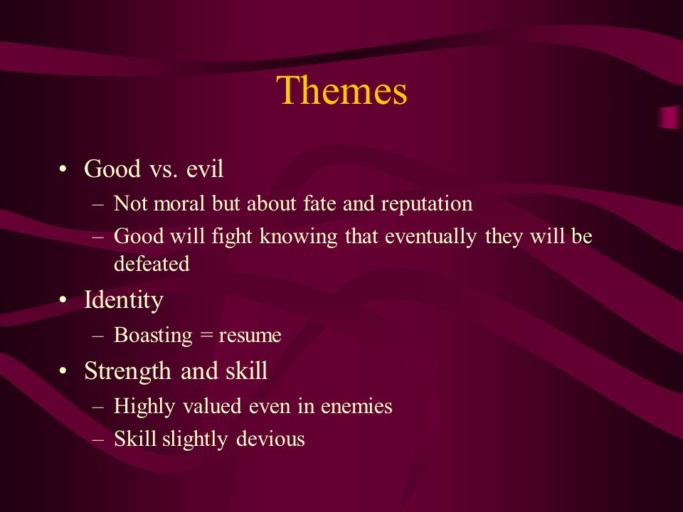 Themes Good vs. evil –Not moral but about fate and reputation –Good will fight knowing that eventually they will be defeated Identity –Boasting = resu