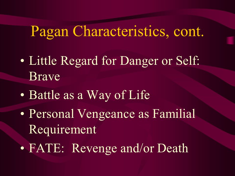 Pagan Characteristics, cont. Little Regard for Danger or Self: Brave Battle as a Way of Life Personal Vengeance as Familial Requirement FATE: Revenge