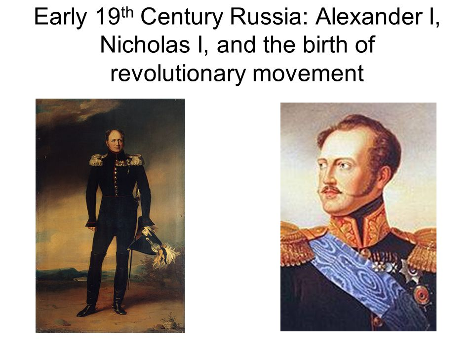 Early 19 th Century Russia: Alexander I, Nicholas I, and the birth of revolutionary movement