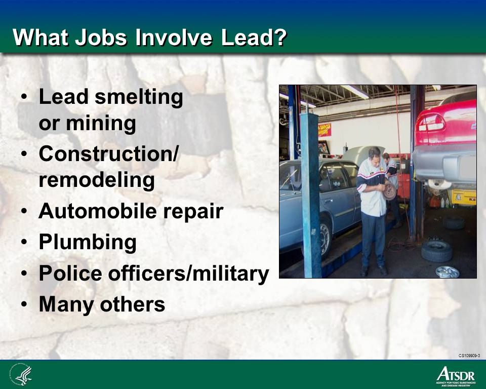 CS109909-3 What Jobs Involve Lead? Lead smelting or mining Construction/ remodeling Automobile repair Plumbing Police officers/military Many others