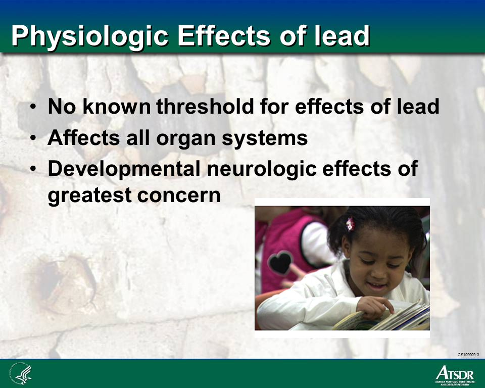 CS109909-3 Physiologic Effects of lead No known threshold for effects of lead Affects all organ systems Developmental neurologic effects of greatest c