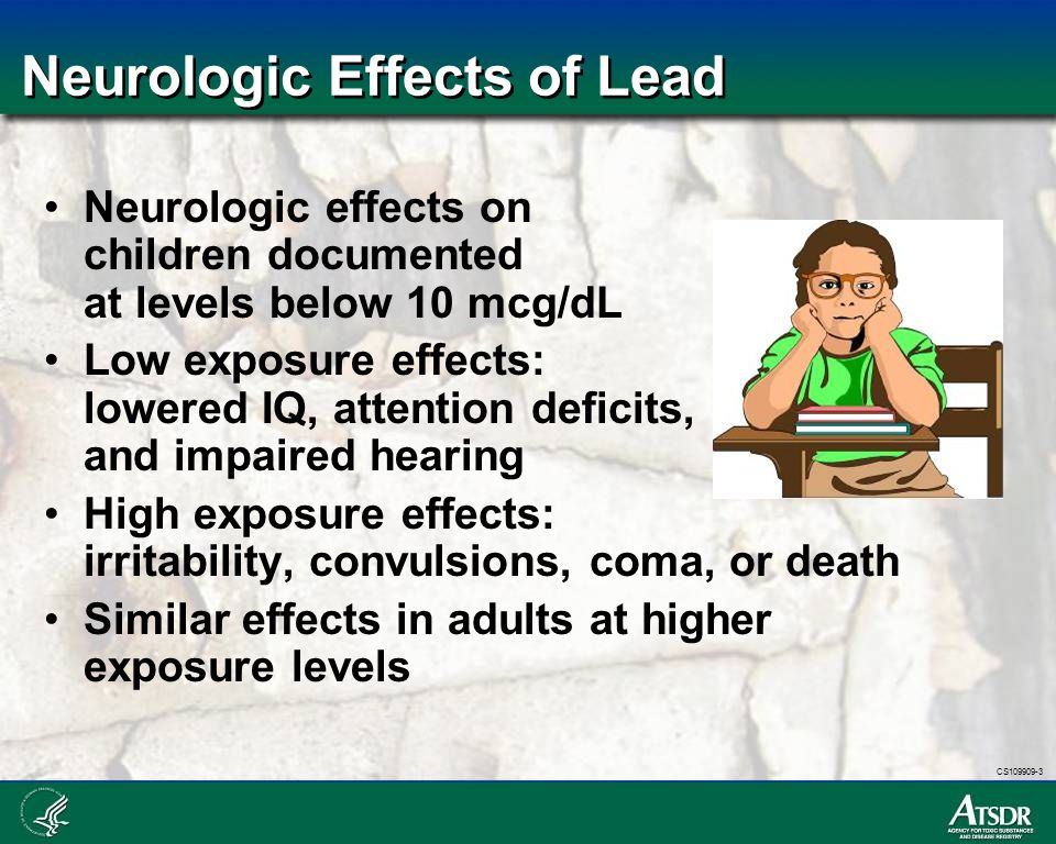 CS109909-3 Neurologic Effects of Lead Neurologic effects on children documented at levels below 10 mcg/dL Low exposure effects: lowered IQ, attention