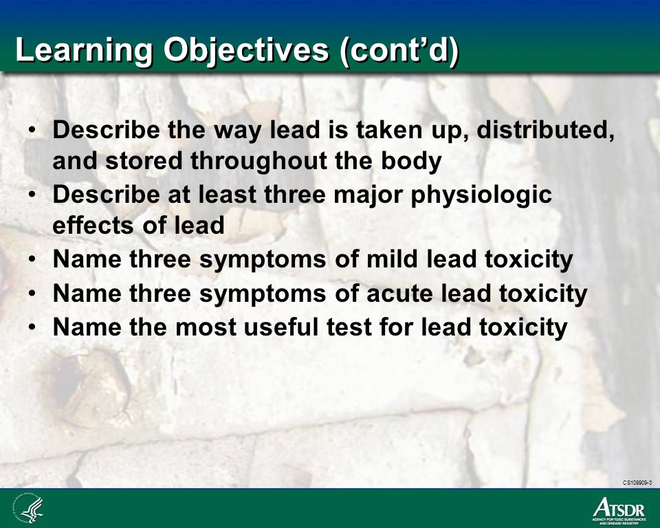 CS109909-3 Learning Objectives (cont'd) List three steps that should be take at blood lead levels between 10 and 19 mcg/dL Describe additional steps that should be take for BLL 20-44 mcg/dL, 45-69 mcg/dL and 70 mcg/dL and above List steps patients with domestic exposures can take to reduce lead exposure List steps patients with occupational exposures should take