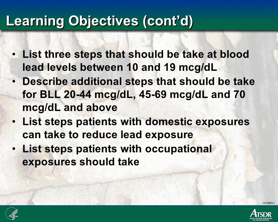 CS109909-3 Learning Objectives (cont'd) List three steps that should be take at blood lead levels between 10 and 19 mcg/dL Describe additional steps t