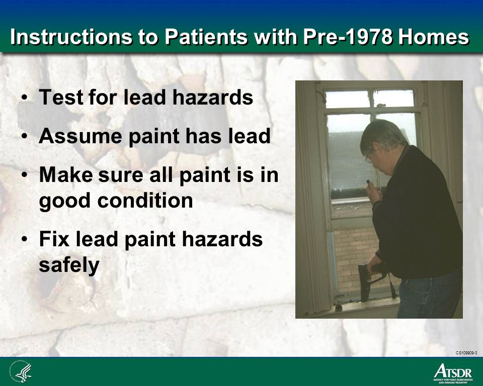 CS109909-3 Instructions to Patients with Pre-1978 Homes Test for lead hazards Assume paint has lead Make sure all paint is in good condition Fix lead
