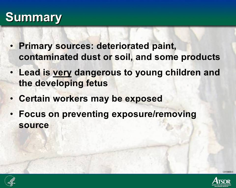 CS109909-3 Summary Primary sources: deteriorated paint, contaminated dust or soil, and some products Lead is very dangerous to young children and the