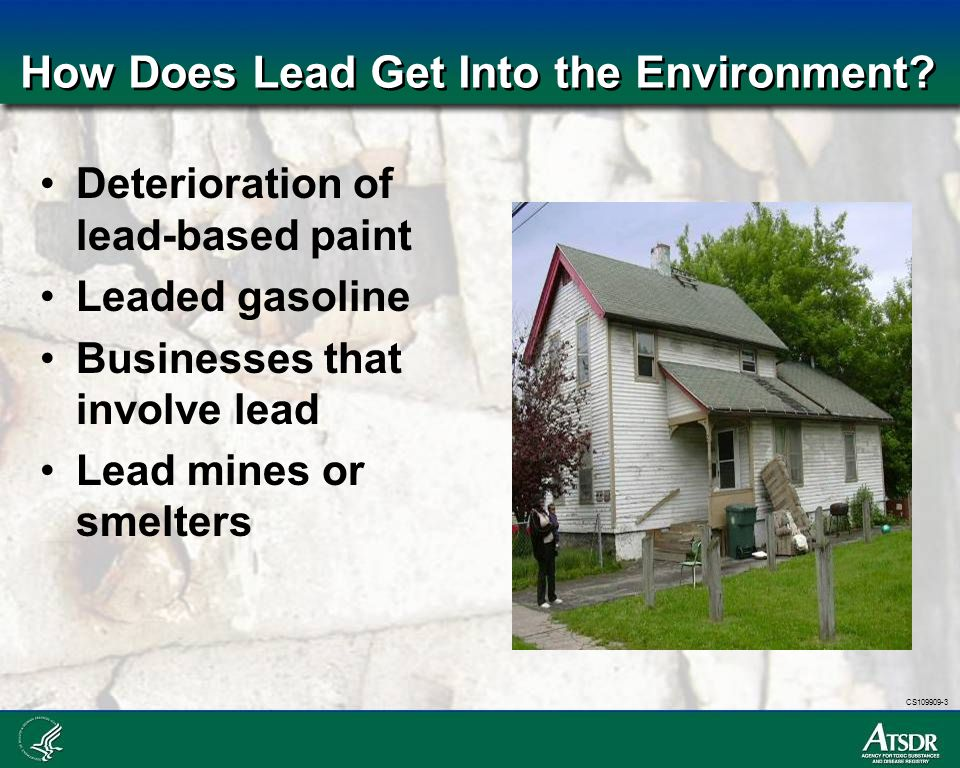 CS109909-3 How Does Lead Get Into the Environment? Deterioration of lead-based paint Leaded gasoline Businesses that involve lead Lead mines or smelte