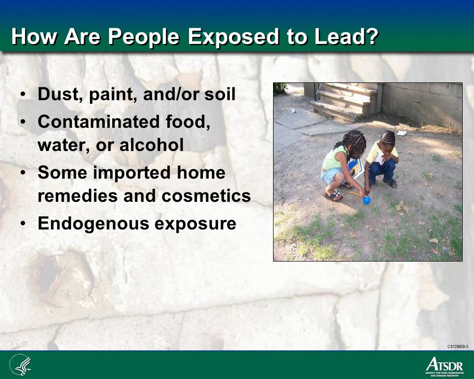 CS109909-3 How Are People Exposed to Lead? Dust, paint, and/or soil Contaminated food, water, or alcohol Some imported home remedies and cosmetics End