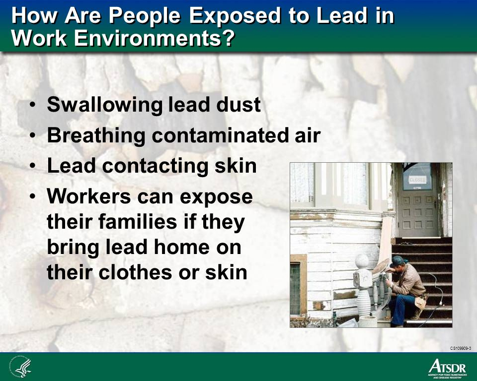 CS109909-3 How Are People Exposed to Lead in Work Environments? Swallowing lead dust Breathing contaminated air Lead contacting skin Workers can expos