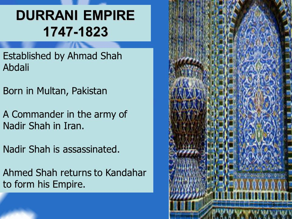 DURRANI EMPIRE 1747-1823 3 Established by Ahmad Shah Abdali Born in Multan, Pakistan A Commander in the army of Nadir Shah in Iran.
