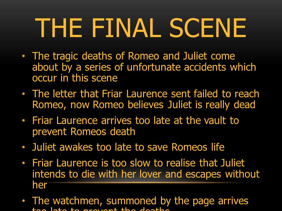THE FINAL SCENE The tragic deaths of Romeo and Juliet come about by a series of unfortunate accidents which occur in this scene The letter that Friar Laurence sent failed to reach Romeo, now Romeo believes Juliet is really dead Friar Laurence arrives too late at the vault to prevent Romeos death Juliet awakes too late to save Romeos life Friar Laurence is too slow to realise that Juliet intends to die with her lover and escapes without her The watchmen, summoned by the page arrives too late to prevent the deaths