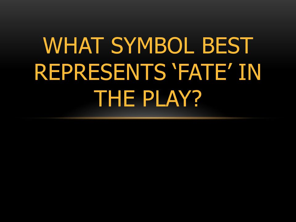 WHAT SYMBOL BEST REPRESENTS 'FATE' IN THE PLAY