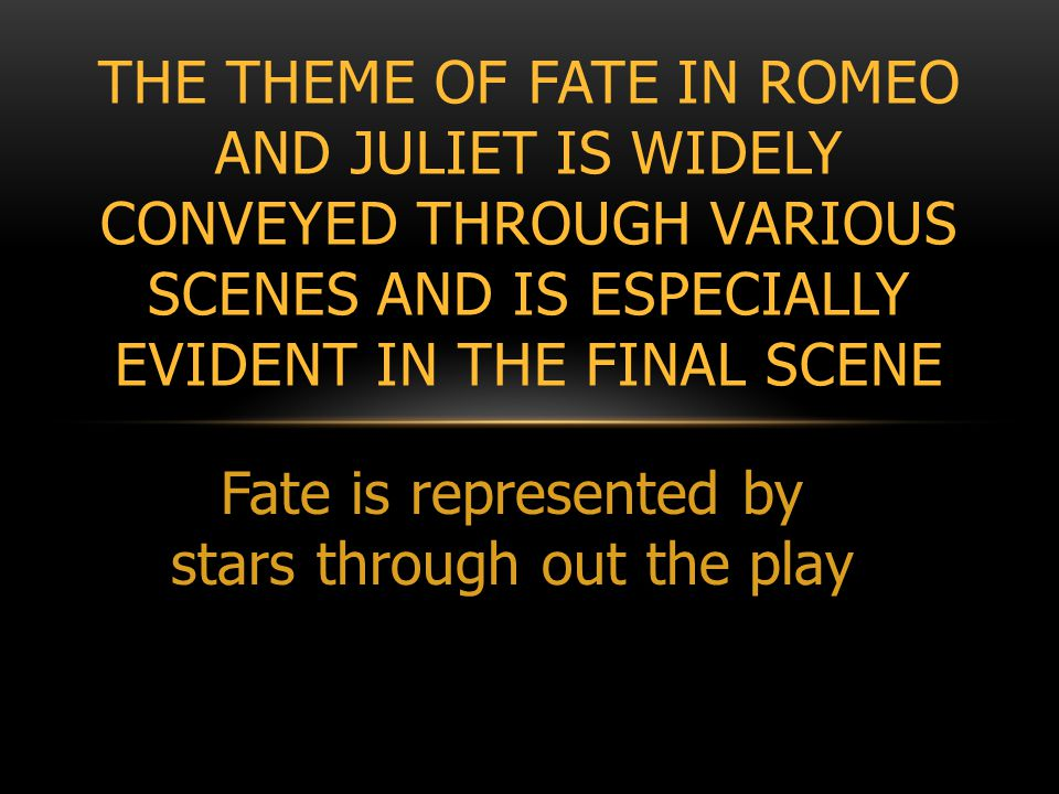 Fate is represented by stars through out the play THE THEME OF FATE IN ROMEO AND JULIET IS WIDELY CONVEYED THROUGH VARIOUS SCENES AND IS ESPECIALLY EVIDENT IN THE FINAL SCENE