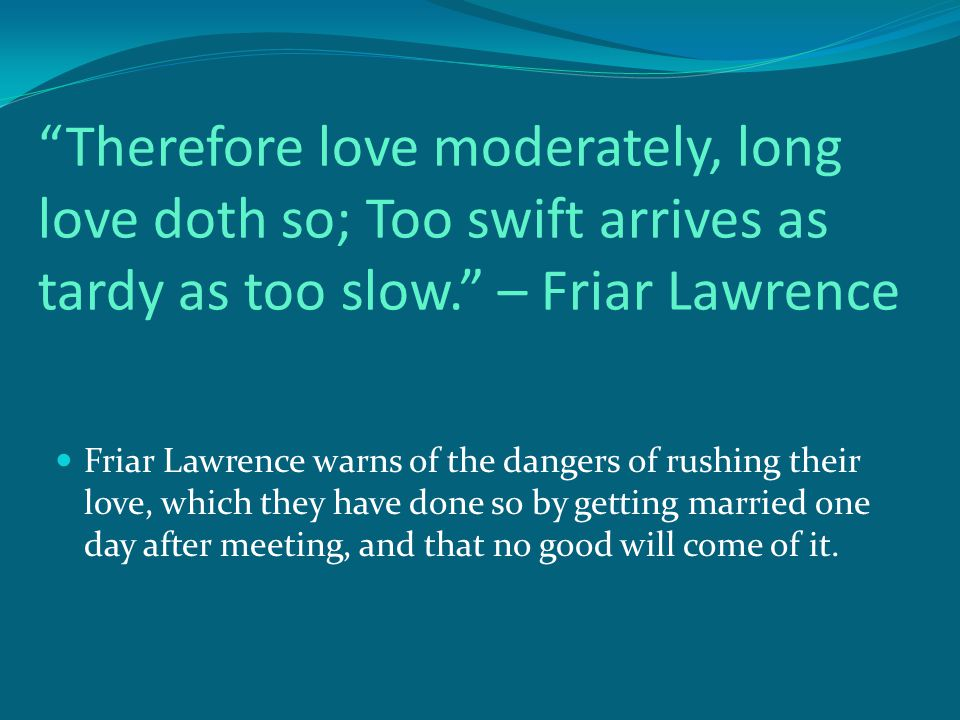Therefore love moderately, long love doth so; Too swift arrives as tardy as too slow. – Friar Lawrence Friar Lawrence warns of the dangers of rushing their love, which they have done so by getting married one day after meeting, and that no good will come of it.
