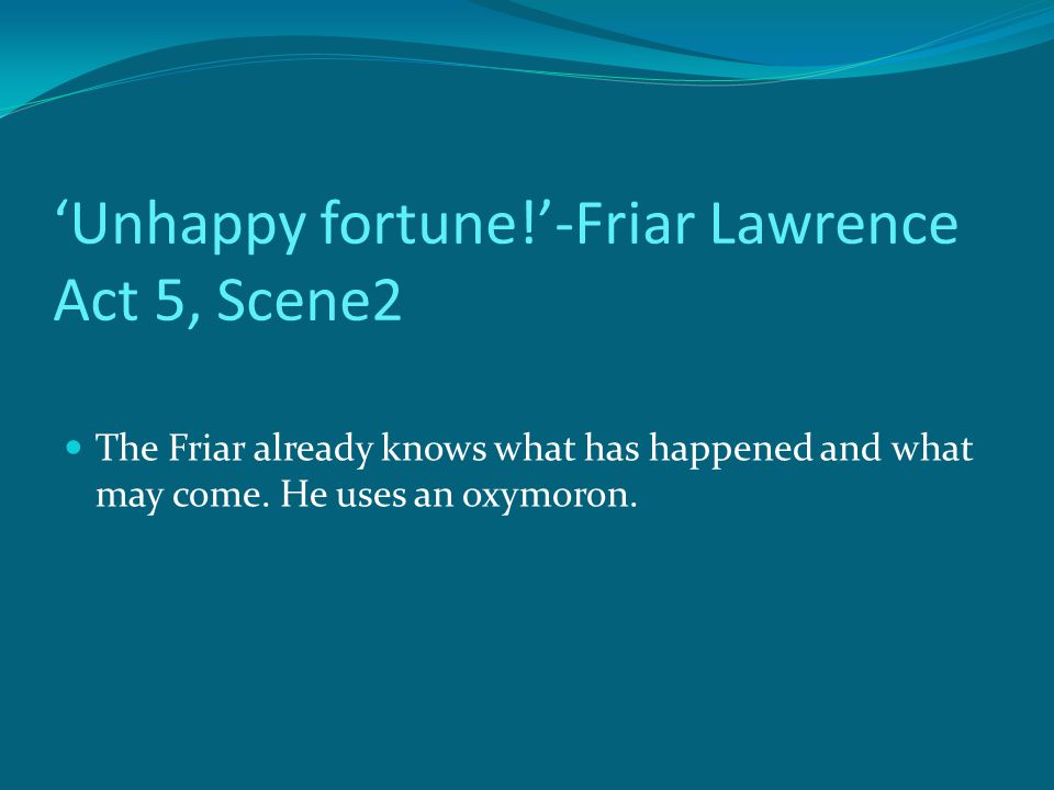 'Unhappy fortune!'-Friar Lawrence Act 5, Scene2 The Friar already knows what has happened and what may come.