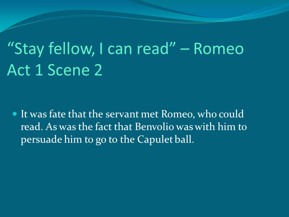 Stay fellow, I can read – Romeo Act 1 Scene 2 It was fate that the servant met Romeo, who could read.