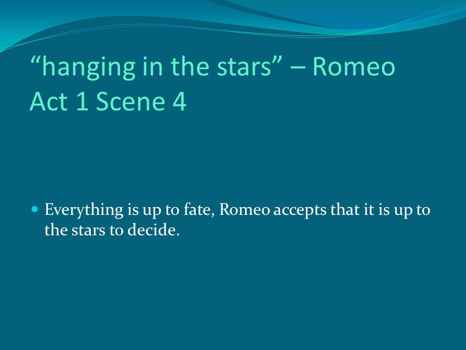 hanging in the stars – Romeo Act 1 Scene 4 Everything is up to fate, Romeo accepts that it is up to the stars to decide.