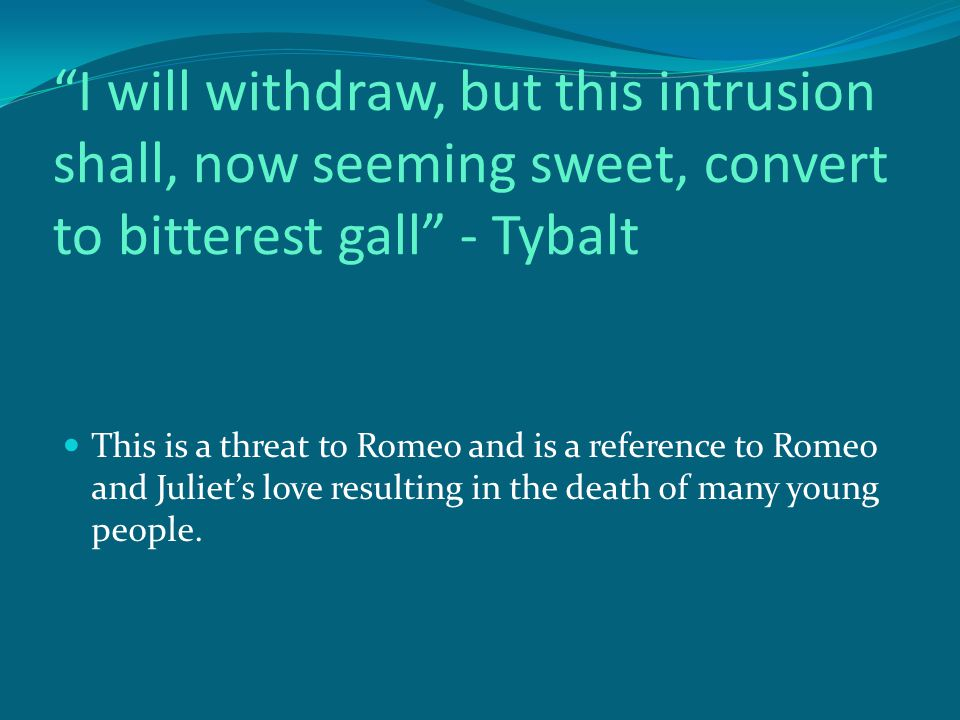 I will withdraw, but this intrusion shall, now seeming sweet, convert to bitterest gall - Tybalt This is a threat to Romeo and is a reference to Romeo and Juliet's love resulting in the death of many young people.