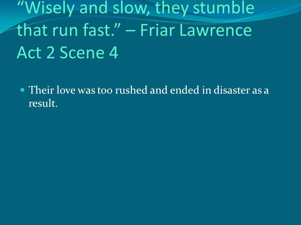 Wisely and slow, they stumble that run fast. – Friar Lawrence Act 2 Scene 4 Their love was too rushed and ended in disaster as a result.
