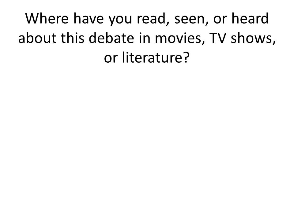Where have you read, seen, or heard about this debate in movies, TV shows, or literature