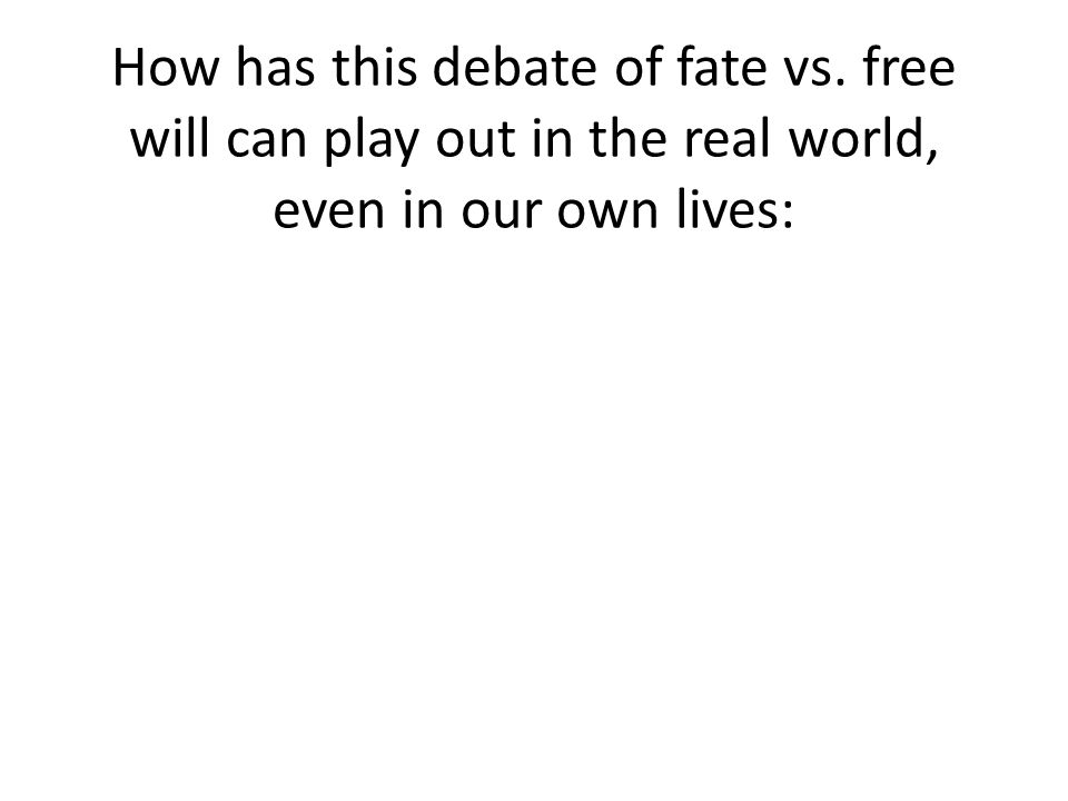 How has this debate of fate vs. free will can play out in the real world, even in our own lives: