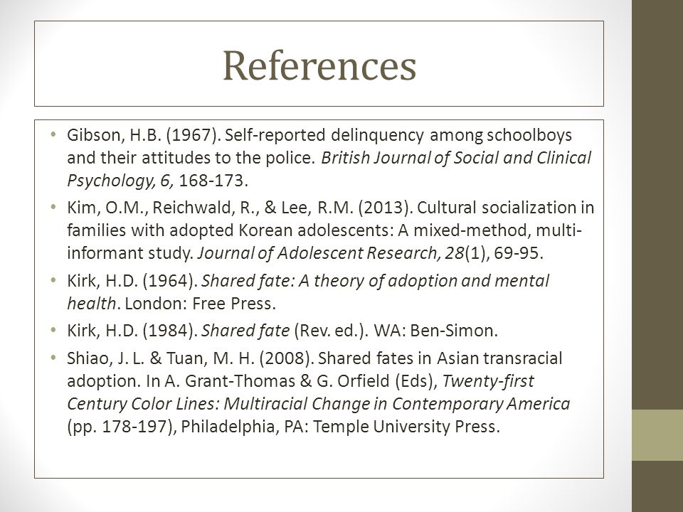 References Gibson, H.B. (1967). Self-reported delinquency among schoolboys and their attitudes to the police. British Journal of Social and Clinical P