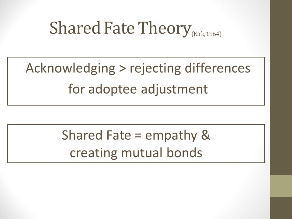 Shared Fate Theory (Kirk, 1964) Acknowledging > rejecting differences for adoptee adjustment Shared Fate = empathy & creating mutual bonds
