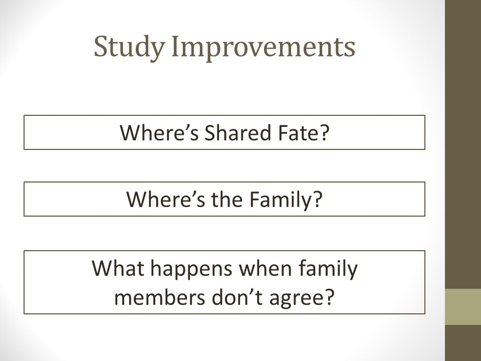 Study Improvements Where's Shared Fate? Where's the Family? What happens when family members don't agree?