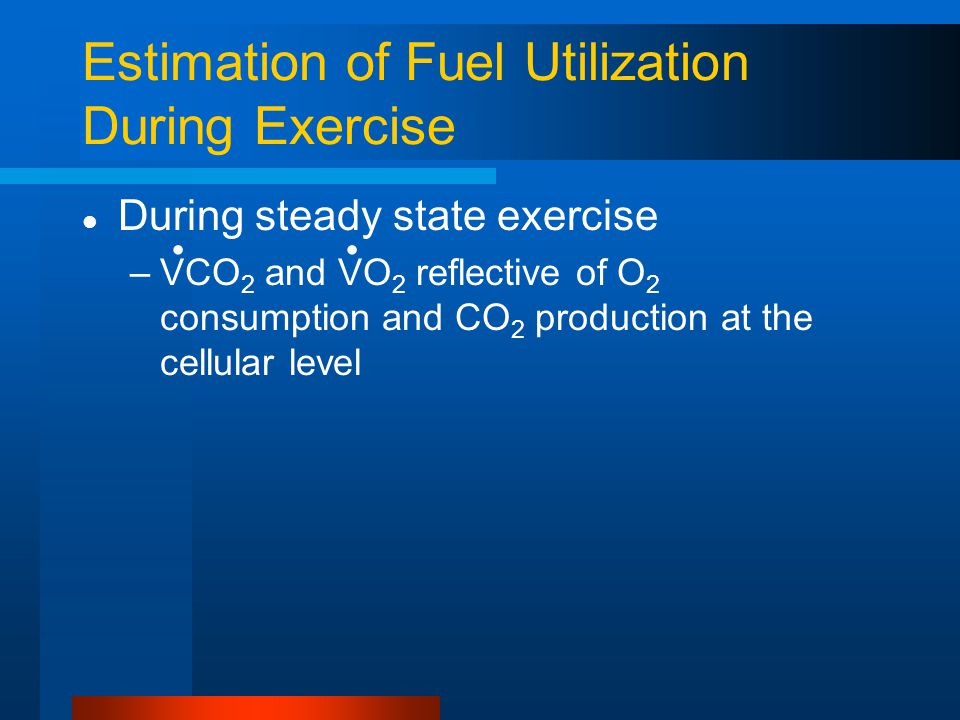 Estimation of Fuel Utilization During Exercise During steady state exercise –VCO 2 and VO 2 reflective of O 2 consumption and CO 2 production at the c