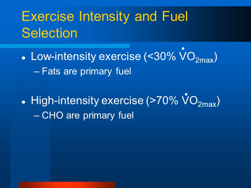 Exercise Intensity and Fuel Selection Low-intensity exercise (<30% VO 2max ) –Fats are primary fuel High-intensity exercise (>70% VO 2max ) –CHO are p