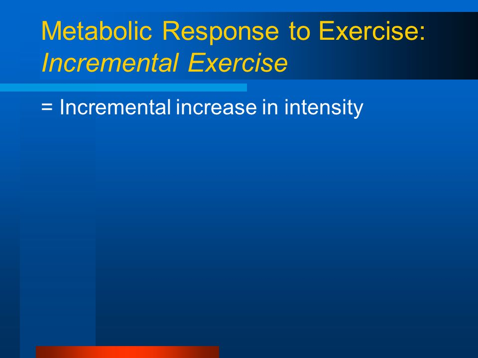Metabolic Response to Exercise: Incremental Exercise = Incremental increase in intensity