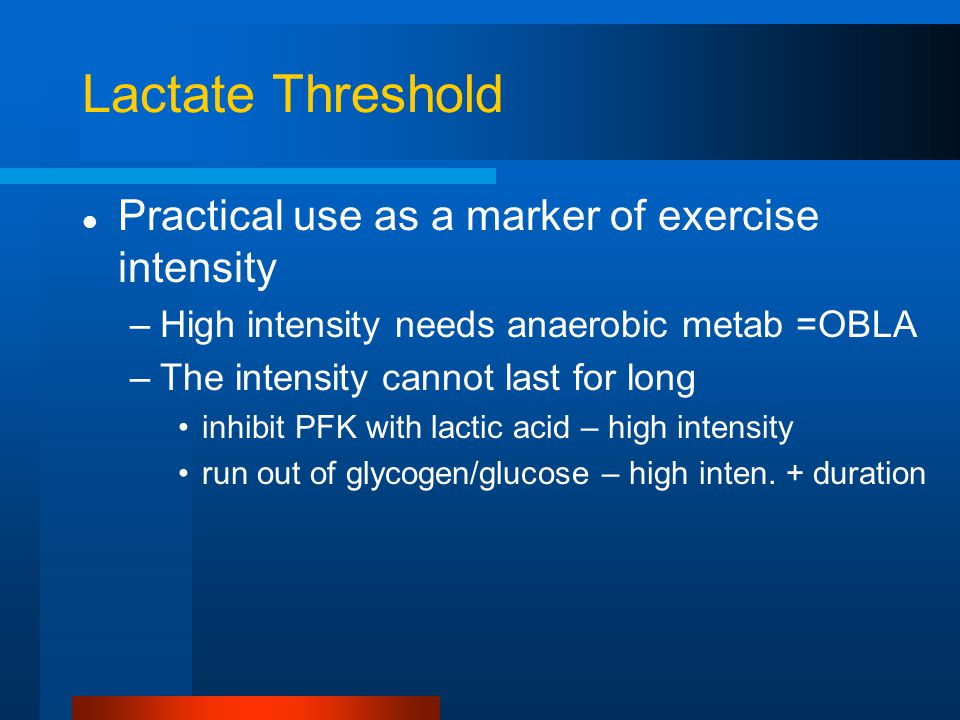 Lactate Threshold Practical use as a marker of exercise intensity –High intensity needs anaerobic metab =OBLA –The intensity cannot last for long inhi