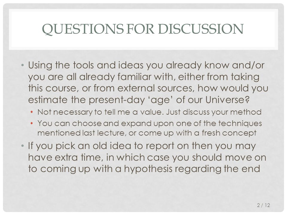 QUESTIONS FOR DISCUSSION Using the tools and ideas you already know and/or you are all already familiar with, either from taking this course, or from external sources, how would you estimate the present-day 'age' of our Universe.