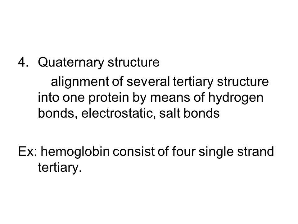 4.Quaternary structure alignment of several tertiary structure into one protein by means of hydrogen bonds, electrostatic, salt bonds Ex: hemoglobin c