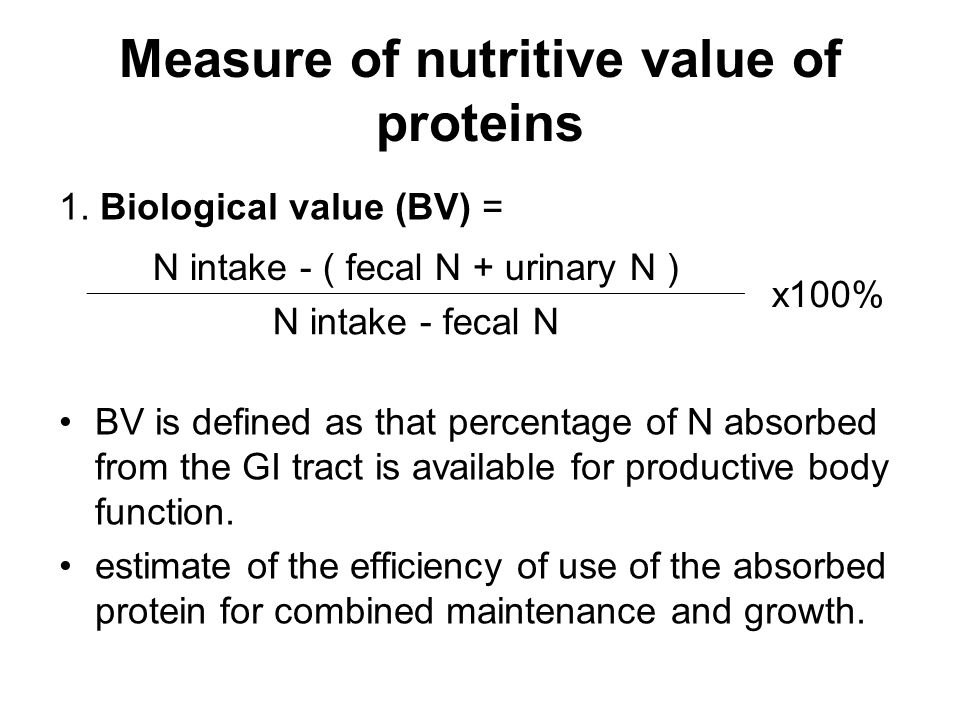 Measure of nutritive value of proteins 1. Biological value (BV) = BV is defined as that percentage of N absorbed from the GI tract is available for pr