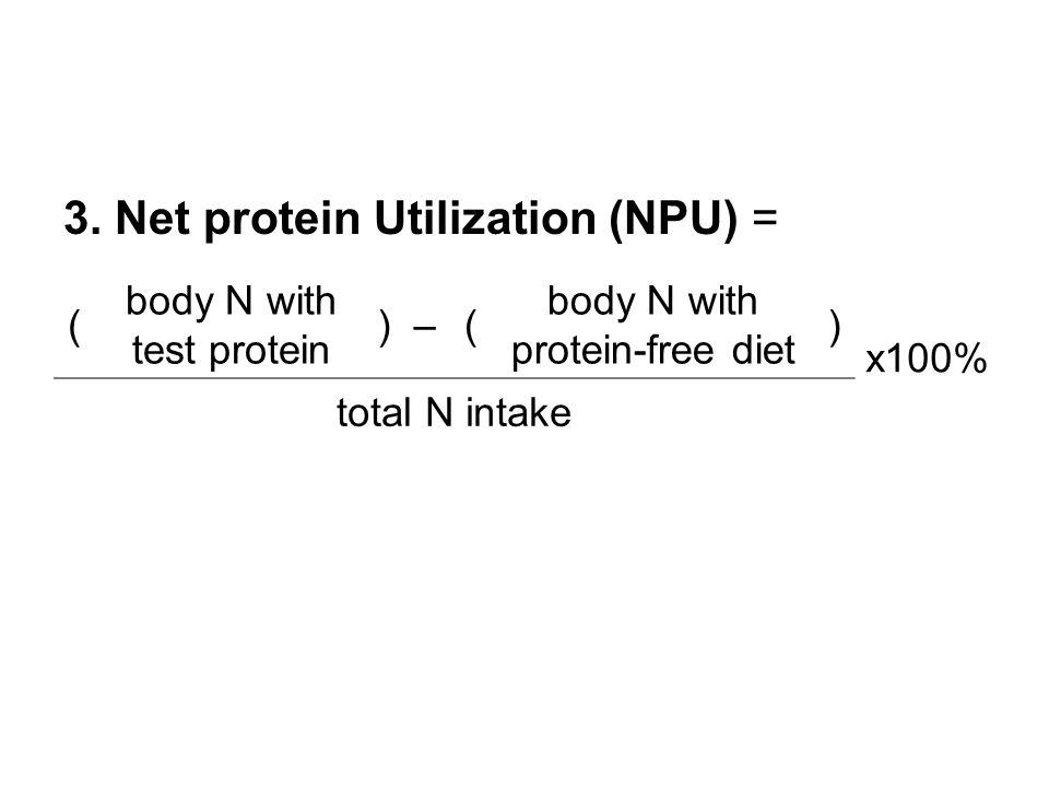 3. Net protein Utilization (NPU) = ( body N with test protein )–( body N with protein-free diet ) x100% total N intake