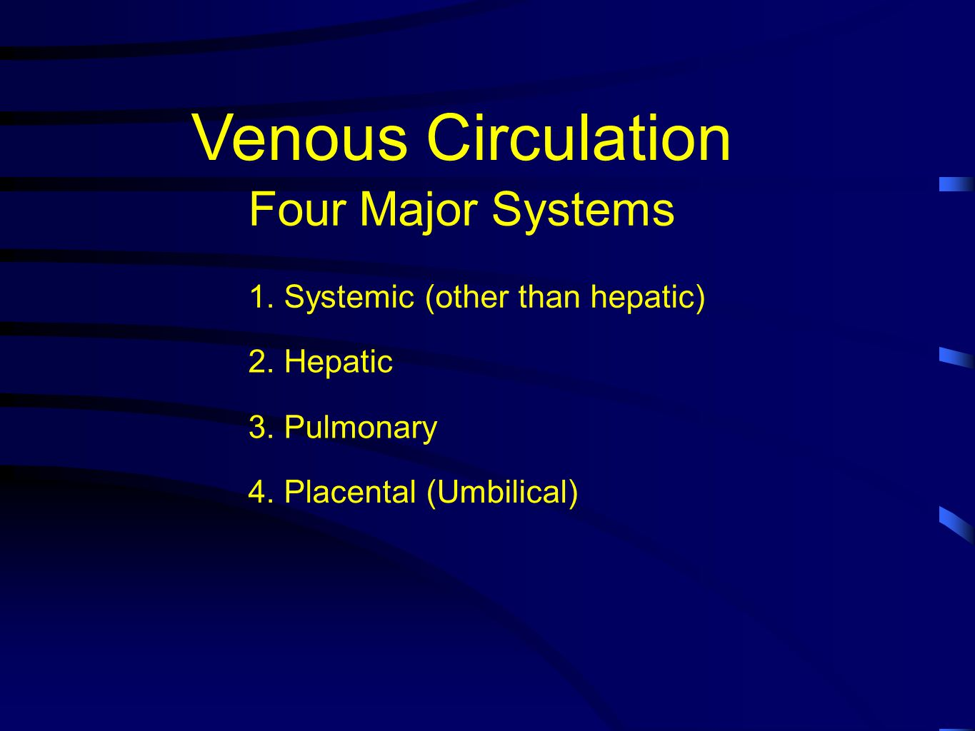 Venous Circulation Four Major Systems 1. Systemic (other than hepatic) 2. Hepatic 3. Pulmonary 4. Placental (Umbilical)