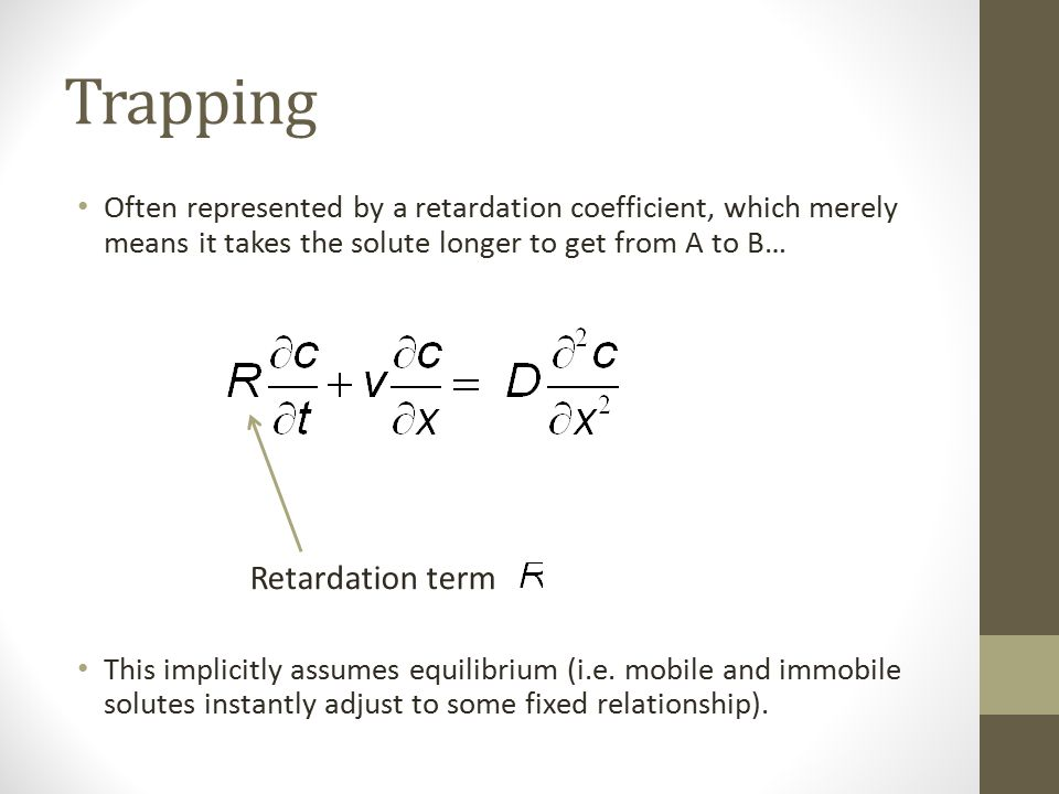 Trapping Often represented by a retardation coefficient, which merely means it takes the solute longer to get from A to B… This implicitly assumes equilibrium (i.e.
