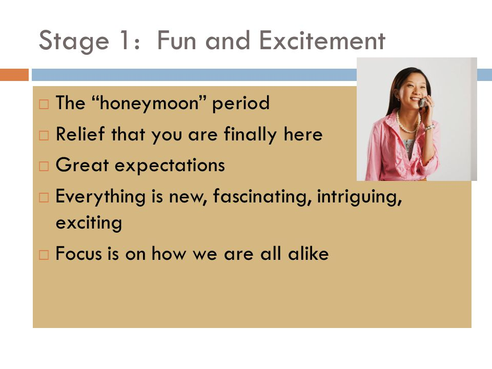 Stage 1: Fun and Excitement  The honeymoon period  Relief that you are finally here  Great expectations  Everything is new, fascinating, intriguing, exciting  Focus is on how we are all alike
