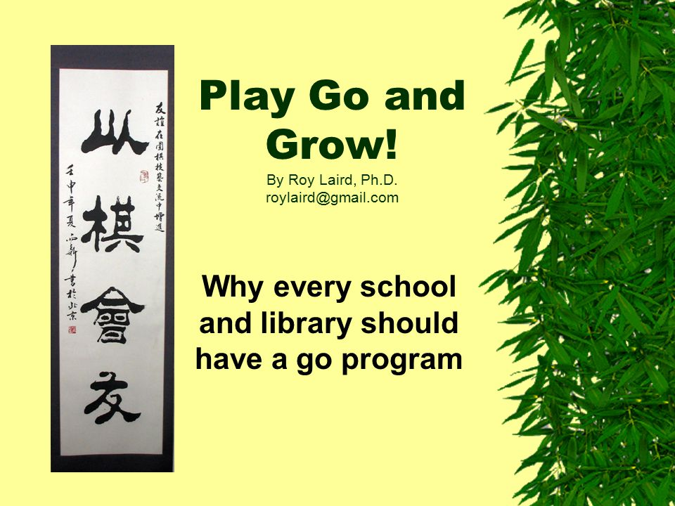 Play Go and Grow! By Roy Laird, Ph.D. roylaird@gmail.com Why every school and library should have a go program